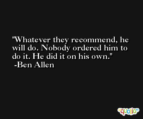 Whatever they recommend, he will do. Nobody ordered him to do it. He did it on his own. -Ben Allen