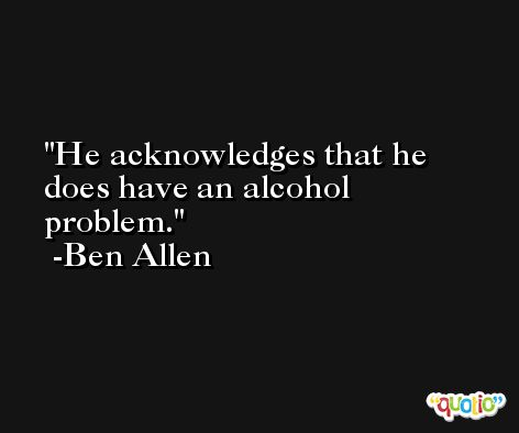 He acknowledges that he does have an alcohol problem. -Ben Allen