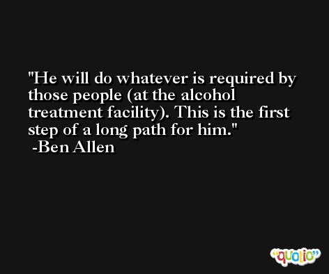 He will do whatever is required by those people (at the alcohol treatment facility). This is the first step of a long path for him. -Ben Allen