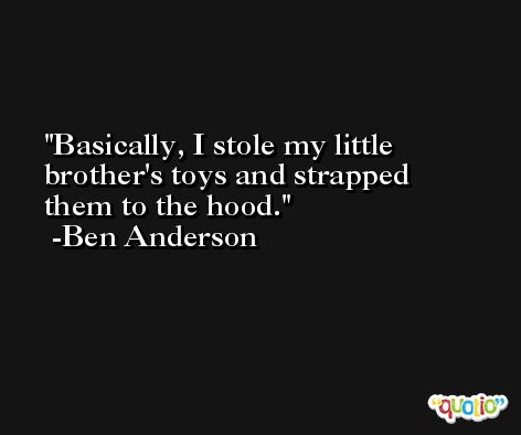 Basically, I stole my little brother's toys and strapped them to the hood. -Ben Anderson