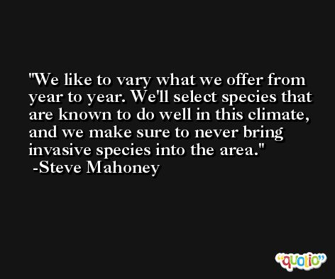 We like to vary what we offer from year to year. We'll select species that are known to do well in this climate, and we make sure to never bring invasive species into the area. -Steve Mahoney
