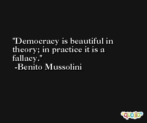 Democracy is beautiful in theory; in practice it is a fallacy. -Benito Mussolini