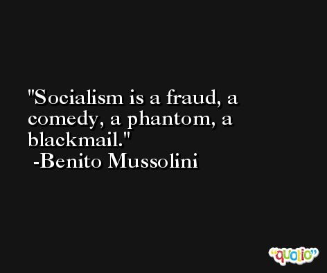 Socialism is a fraud, a comedy, a phantom, a blackmail. -Benito Mussolini