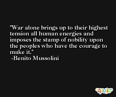 War alone brings up to their highest tension all human energies and imposes the stamp of nobility upon the peoples who have the courage to make it. -Benito Mussolini
