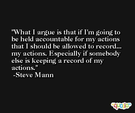 What I argue is that if I'm going to be held accountable for my actions that I should be allowed to record... my actions. Especially if somebody else is keeping a record of my actions. -Steve Mann
