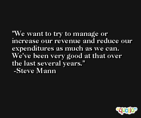 We want to try to manage or increase our revenue and reduce our expenditures as much as we can. We've been very good at that over the last several years. -Steve Mann