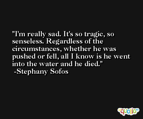 I'm really sad. It's so tragic, so senseless. Regardless of the circumstances, whether he was pushed or fell, all I know is he went into the water and he died. -Stephany Sofos