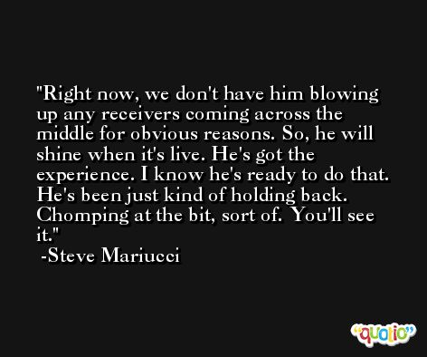 Right now, we don't have him blowing up any receivers coming across the middle for obvious reasons. So, he will shine when it's live. He's got the experience. I know he's ready to do that. He's been just kind of holding back. Chomping at the bit, sort of. You'll see it. -Steve Mariucci