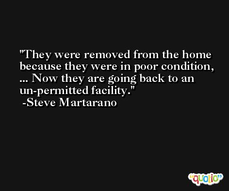They were removed from the home because they were in poor condition, ... Now they are going back to an un-permitted facility. -Steve Martarano