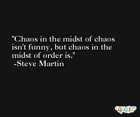 Chaos in the midst of chaos isn't funny, but chaos in the midst of order is. -Steve Martin