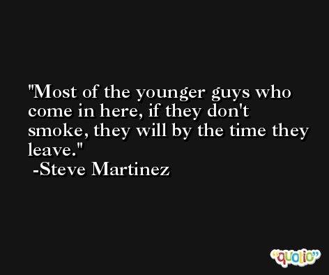 Most of the younger guys who come in here, if they don't smoke, they will by the time they leave. -Steve Martinez