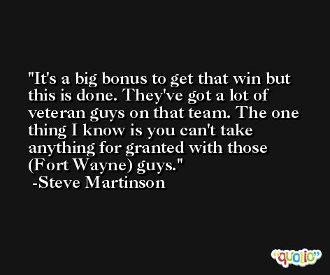 It's a big bonus to get that win but this is done. They've got a lot of veteran guys on that team. The one thing I know is you can't take anything for granted with those (Fort Wayne) guys. -Steve Martinson