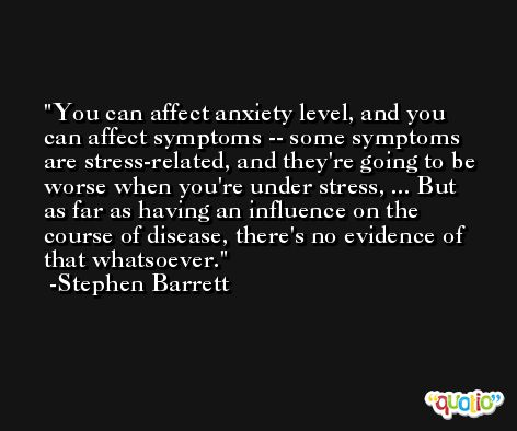 You can affect anxiety level, and you can affect symptoms -- some symptoms are stress-related, and they're going to be worse when you're under stress, ... But as far as having an influence on the course of disease, there's no evidence of that whatsoever. -Stephen Barrett