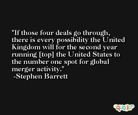 If those four deals go through, there is every possibility the United Kingdom will for the second year running [top] the United States to the number one spot for global merger activity. -Stephen Barrett
