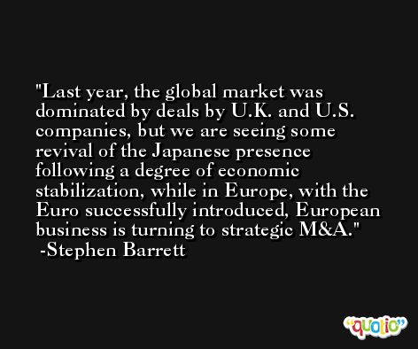 Last year, the global market was dominated by deals by U.K. and U.S. companies, but we are seeing some revival of the Japanese presence following a degree of economic stabilization, while in Europe, with the Euro successfully introduced, European business is turning to strategic M&A. -Stephen Barrett
