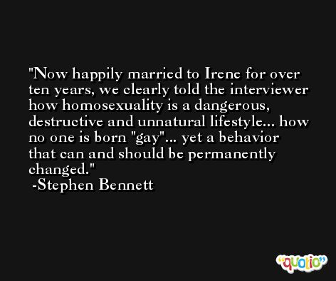 Now happily married to Irene for over ten years, we clearly told the interviewer how homosexuality is a dangerous, destructive and unnatural lifestyle... how no one is born 'gay'... yet a behavior that can and should be permanently changed. -Stephen Bennett