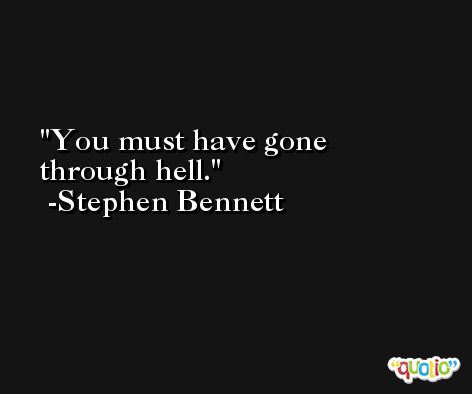 You must have gone through hell. -Stephen Bennett