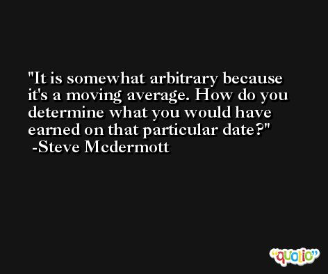 It is somewhat arbitrary because it's a moving average. How do you determine what you would have earned on that particular date? -Steve Mcdermott