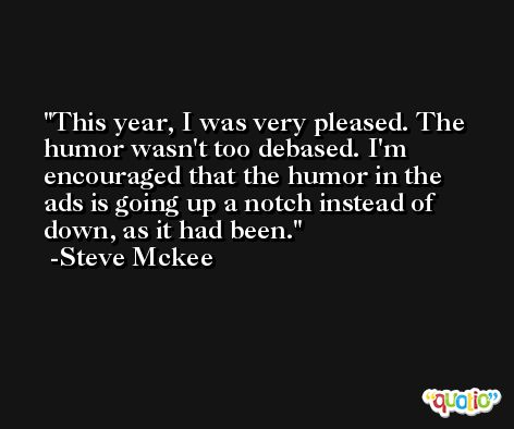 This year, I was very pleased. The humor wasn't too debased. I'm encouraged that the humor in the ads is going up a notch instead of down, as it had been. -Steve Mckee