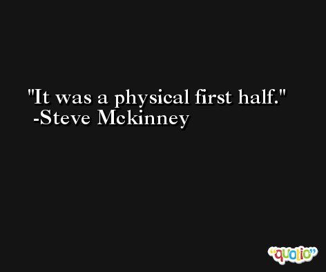It was a physical first half. -Steve Mckinney