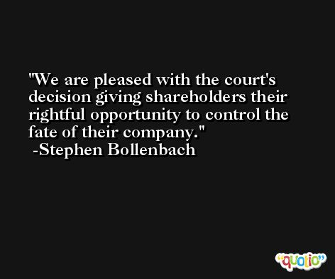 We are pleased with the court's decision giving shareholders their rightful opportunity to control the fate of their company. -Stephen Bollenbach