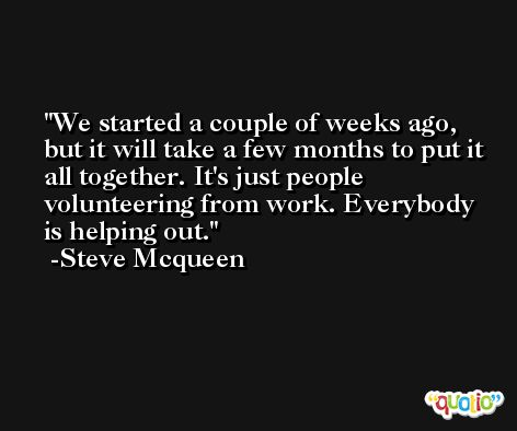 We started a couple of weeks ago, but it will take a few months to put it all together. It's just people volunteering from work. Everybody is helping out. -Steve Mcqueen