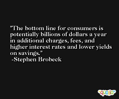 The bottom line for consumers is potentially billions of dollars a year in additional charges, fees, and higher interest rates and lower yields on savings. -Stephen Brobeck