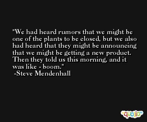 We had heard rumors that we might be one of the plants to be closed, but we also had heard that they might be announcing that we might be getting a new product. Then they told us this morning, and it was like - boom. -Steve Mendenhall
