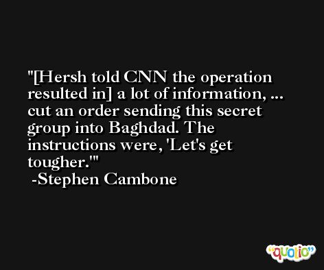 [Hersh told CNN the operation resulted in] a lot of information, ... cut an order sending this secret group into Baghdad. The instructions were, 'Let's get tougher.' -Stephen Cambone