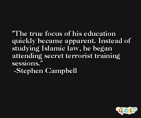 The true focus of his education quickly became apparent. Instead of studying Islamic law, he began attending secret terrorist training sessions. -Stephen Campbell