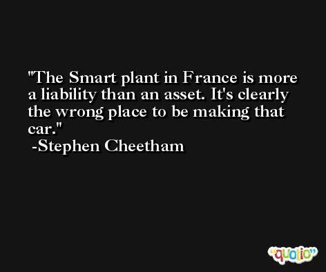 The Smart plant in France is more a liability than an asset. It's clearly the wrong place to be making that car. -Stephen Cheetham