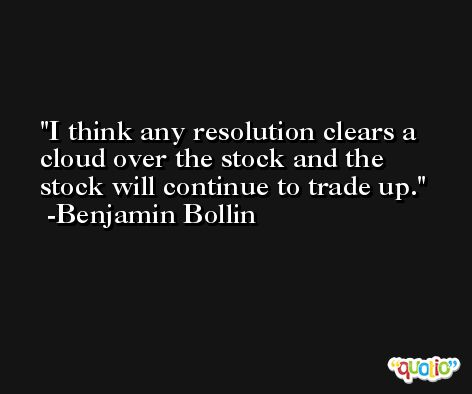 I think any resolution clears a cloud over the stock and the stock will continue to trade up. -Benjamin Bollin