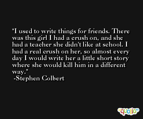 I used to write things for friends. There was this girl I had a crush on, and she had a teacher she didn't like at school. I had a real crush on her, so almost every day I would write her a little short story where she would kill him in a different way. -Stephen Colbert