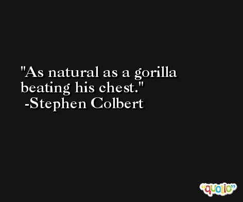 As natural as a gorilla beating his chest. -Stephen Colbert