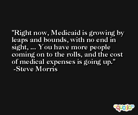 Right now, Medicaid is growing by leaps and bounds, with no end in sight, ... You have more people coming on to the rolls, and the cost of medical expenses is going up. -Steve Morris
