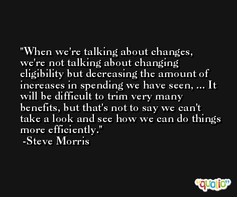 When we're talking about changes, we're not talking about changing eligibility but decreasing the amount of increases in spending we have seen, ... It will be difficult to trim very many benefits, but that's not to say we can't take a look and see how we can do things more efficiently. -Steve Morris