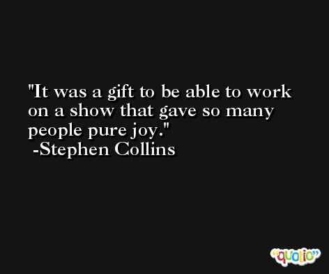 It was a gift to be able to work on a show that gave so many people pure joy. -Stephen Collins