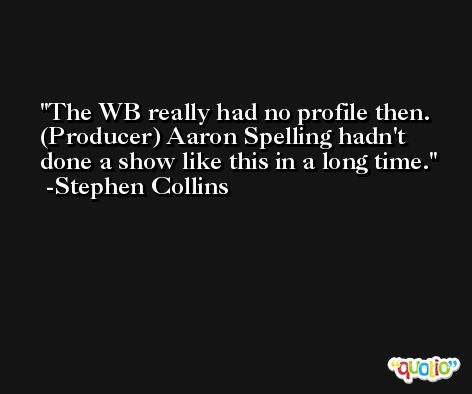 The WB really had no profile then. (Producer) Aaron Spelling hadn't done a show like this in a long time. -Stephen Collins