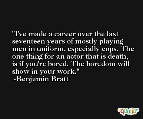 I've made a career over the last seventeen years of mostly playing men in uniform, especially cops. The one thing for an actor that is death, is if you're bored. The boredom will show in your work. -Benjamin Bratt