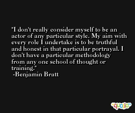 I don't really consider myself to be an actor of any particular style. My aim with every role I undertake is to be truthful and honest in that particular portrayal. I don't have a particular methodology from any one school of thought or training. -Benjamin Bratt