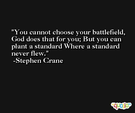 You cannot choose your battlefield, God does that for you; But you can plant a standard Where a standard never flew. -Stephen Crane