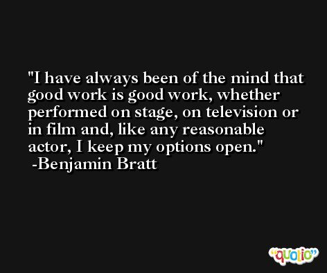 I have always been of the mind that good work is good work, whether performed on stage, on television or in film and, like any reasonable actor, I keep my options open. -Benjamin Bratt