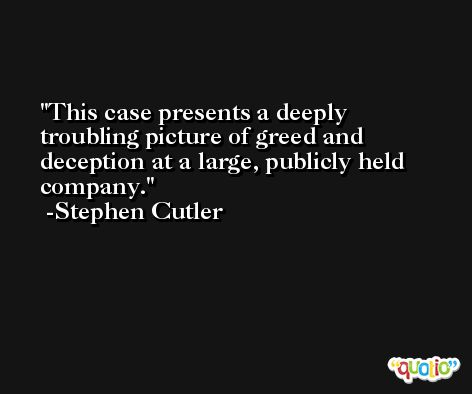 This case presents a deeply troubling picture of greed and deception at a large, publicly held company. -Stephen Cutler