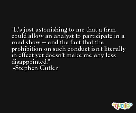 It's just astonishing to me that a firm could allow an analyst to participate in a road show -- and the fact that the prohibition on such conduct isn't literally in effect yet doesn't make me any less disappointed. -Stephen Cutler
