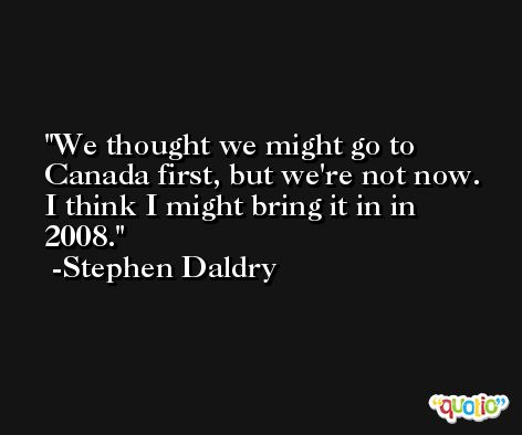 We thought we might go to Canada first, but we're not now. I think I might bring it in in 2008. -Stephen Daldry