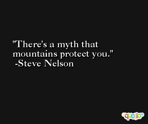 There's a myth that mountains protect you. -Steve Nelson