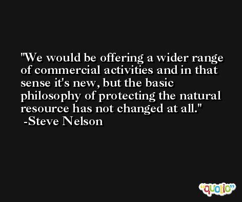 We would be offering a wider range of commercial activities and in that sense it's new, but the basic philosophy of protecting the natural resource has not changed at all. -Steve Nelson