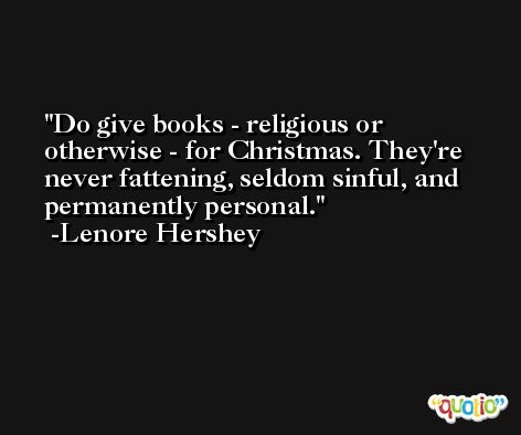 Do give books - religious or otherwise - for Christmas. They're never fattening, seldom sinful, and permanently personal. -Lenore Hershey