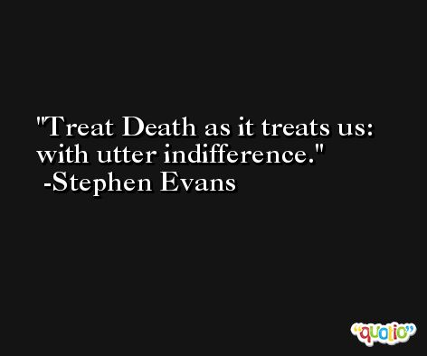 Treat Death as it treats us: with utter indifference. -Stephen Evans