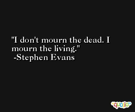 I don't mourn the dead. I mourn the living. -Stephen Evans